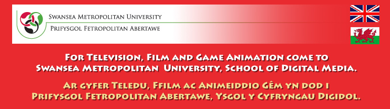 For Television, Film and Game Animation come to Swansea Metropolitan  University, School of Digital Media. Ar gyfer Teledu, Ffilm ac Animeiddio G�m yn dod i Prifysgol Fetropolitan Abertawe, Ysgol y Cyfryngau Digidol.